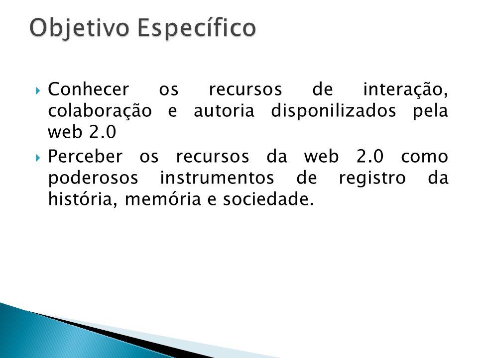 Objetivo Específico Conhecer os recursos de interação, colaboração e autoria disponilizados pela web 2.0.