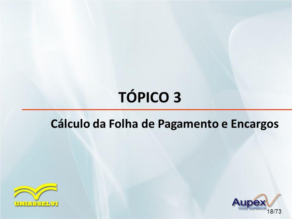 TÓPICO 3 Cálculo da Folha de Pagamento e Encargos 18/73