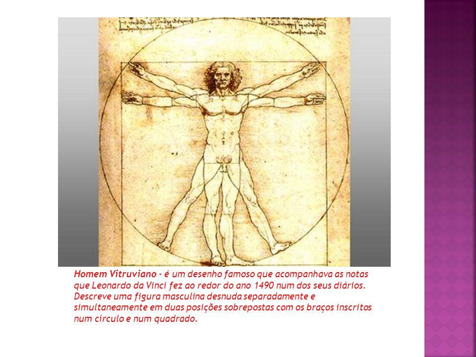Homem Vitruviano - é um desenho famoso que acompanhava as notas que Leonardo da Vinci fez ao redor do ano 1490 num dos seus diários.