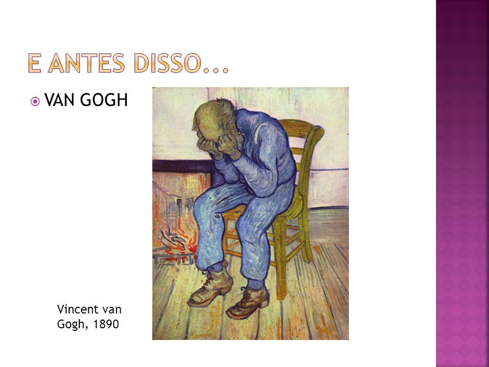 E ANTES DISSO... VAN GOGH Vincent van Gogh, 1890