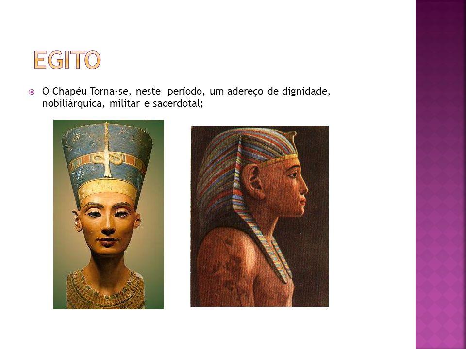 Egito O Chapéu Torna-se, neste período, um adereço de dignidade, nobiliárquica, militar e sacerdotal;
