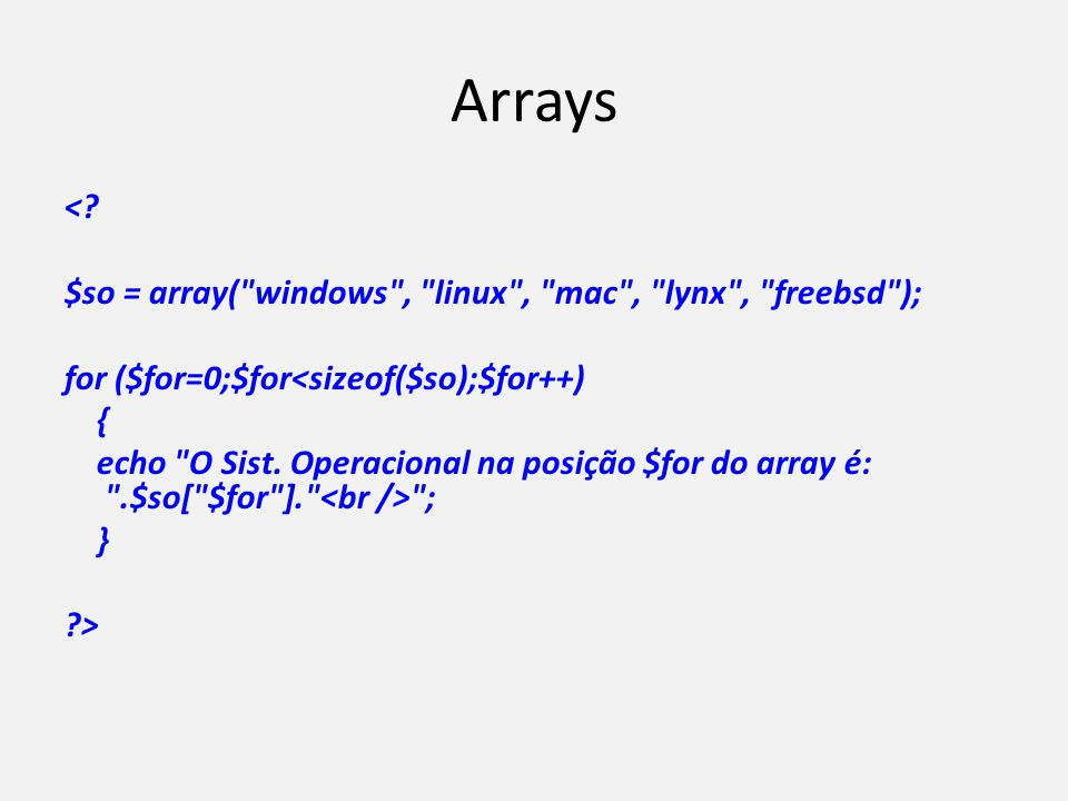 Arrays < $so = array( windows , linux , mac , lynx , freebsd ); for ($for=0;$for<sizeof($so);$for++)