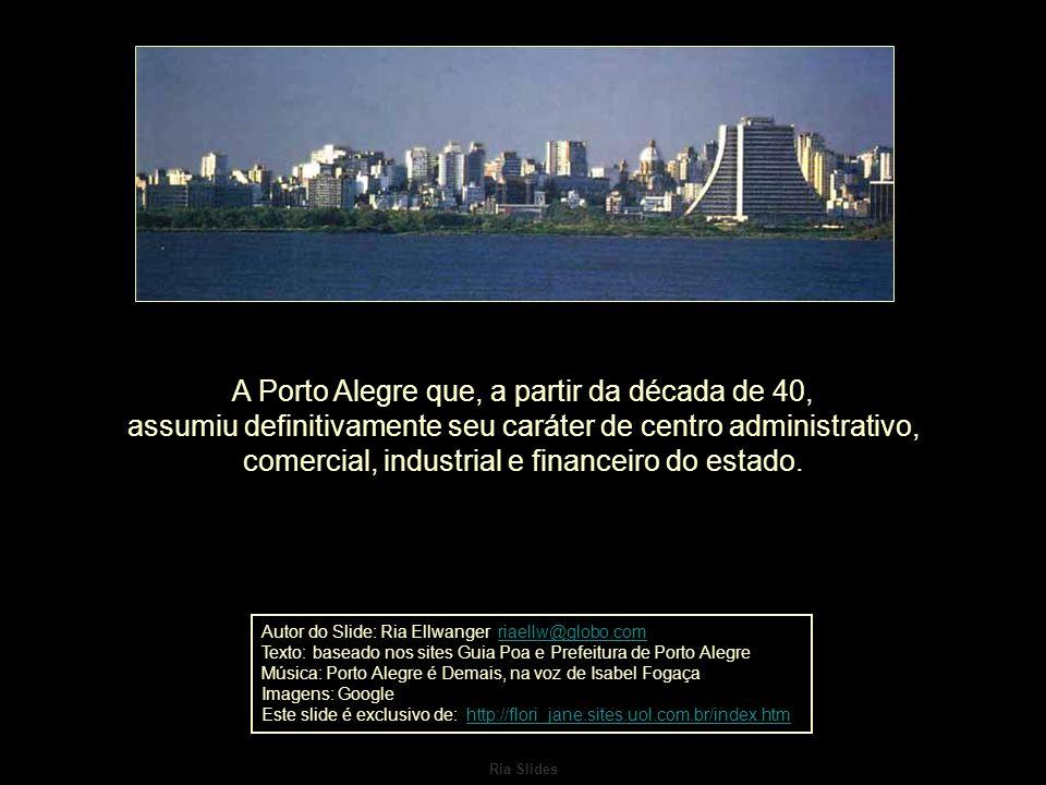 A Porto Alegre que, a partir da década de 40, assumiu definitivamente seu caráter de centro administrativo, comercial, industrial e financeiro do estado.