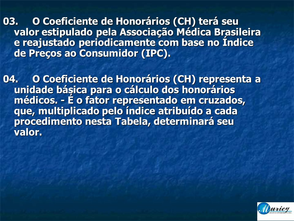 03. O Coeficiente de Honorários (CH) terá seu valor estipulado pela Associação Médica Brasileira e reajustado periodicamente com base no Índice de Preços ao Consumidor (IPC).