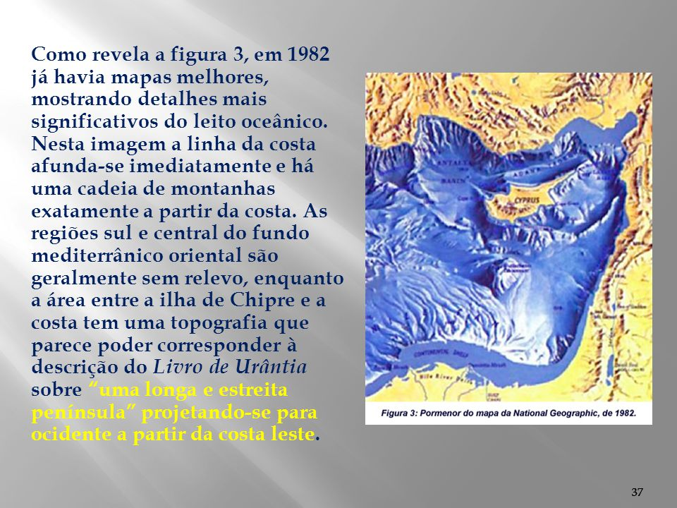 Como revela a figura 3, em 1982 já havia mapas melhores, mostrando detalhes mais significativos do leito oceânico. Nesta imagem a linha da costa afunda-se imediatamente e há uma cadeia de montanhas exatamente a partir da costa. As regiões sul e central do fundo mediterrânico oriental são geralmente sem relevo, enquanto a área entre a ilha de Chipre e a costa tem uma topografia que parece poder corresponder à descrição do Livro de Urântia sobre uma longa e estreita península projetando-se para ocidente a partir da costa leste.