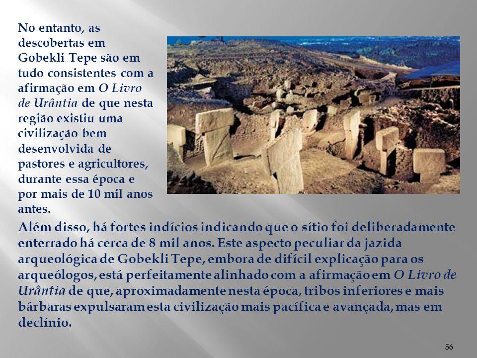No entanto, as descobertas em Gobekli Tepe são em tudo consistentes com a afirmação em O Livro de Urântia de que nesta região existiu uma civilização bem desenvolvida de pastores e agricultores, durante essa época e por mais de 10 mil anos antes.