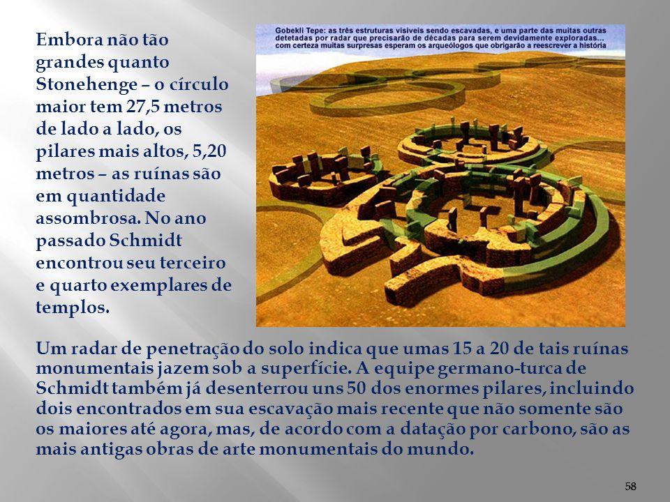 Embora não tão grandes quanto Stonehenge – o círculo maior tem 27,5 metros de lado a lado, os pilares mais altos, 5,20 metros – as ruínas são em quantidade assombrosa. No ano passado Schmidt encontrou seu terceiro e quarto exemplares de templos.