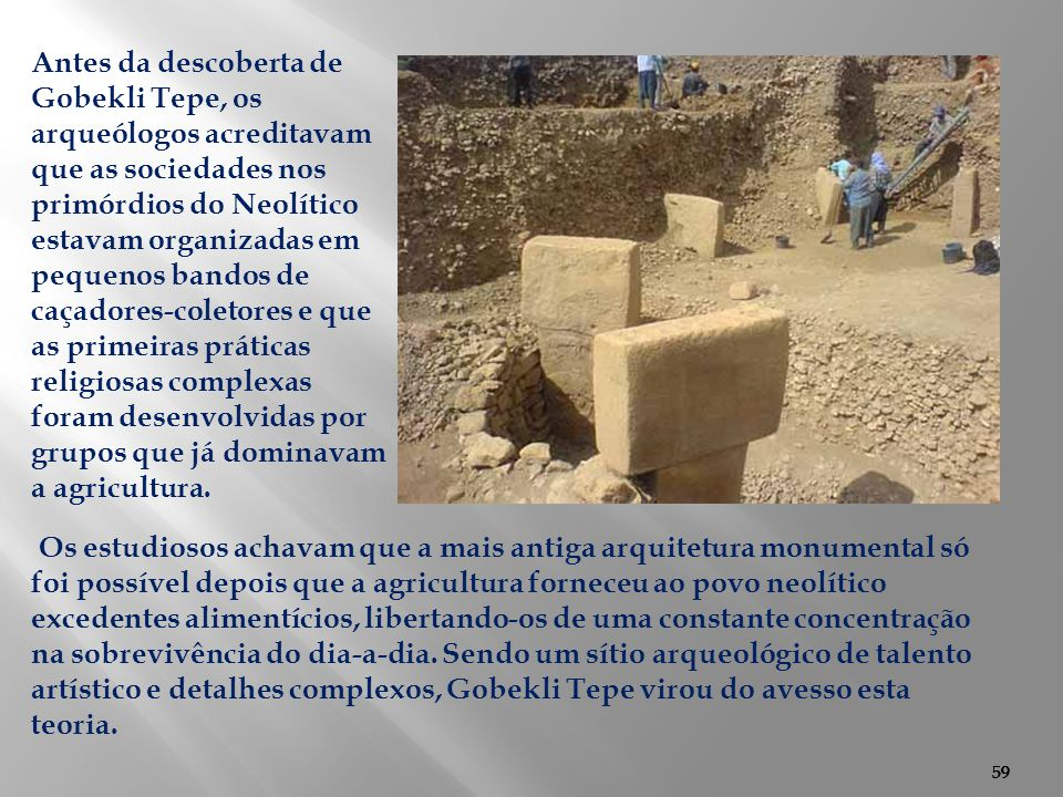 Antes da descoberta de Gobekli Tepe, os arqueólogos acreditavam que as sociedades nos primórdios do Neolítico estavam organizadas em pequenos bandos de caçadores-coletores e que as primeiras práticas religiosas complexas foram desenvolvidas por grupos que já dominavam a agricultura.