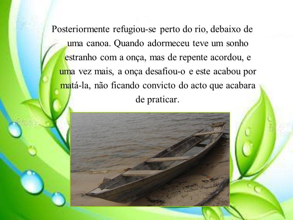 Posteriormente refugiou-se perto do rio, debaixo de uma canoa