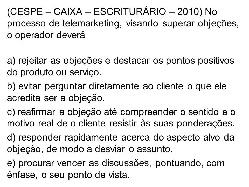 (CESPE – CAIXA – ESCRITURÁRIO – 2010) No processo de telemarketing, visando superar objeções, o operador deverá