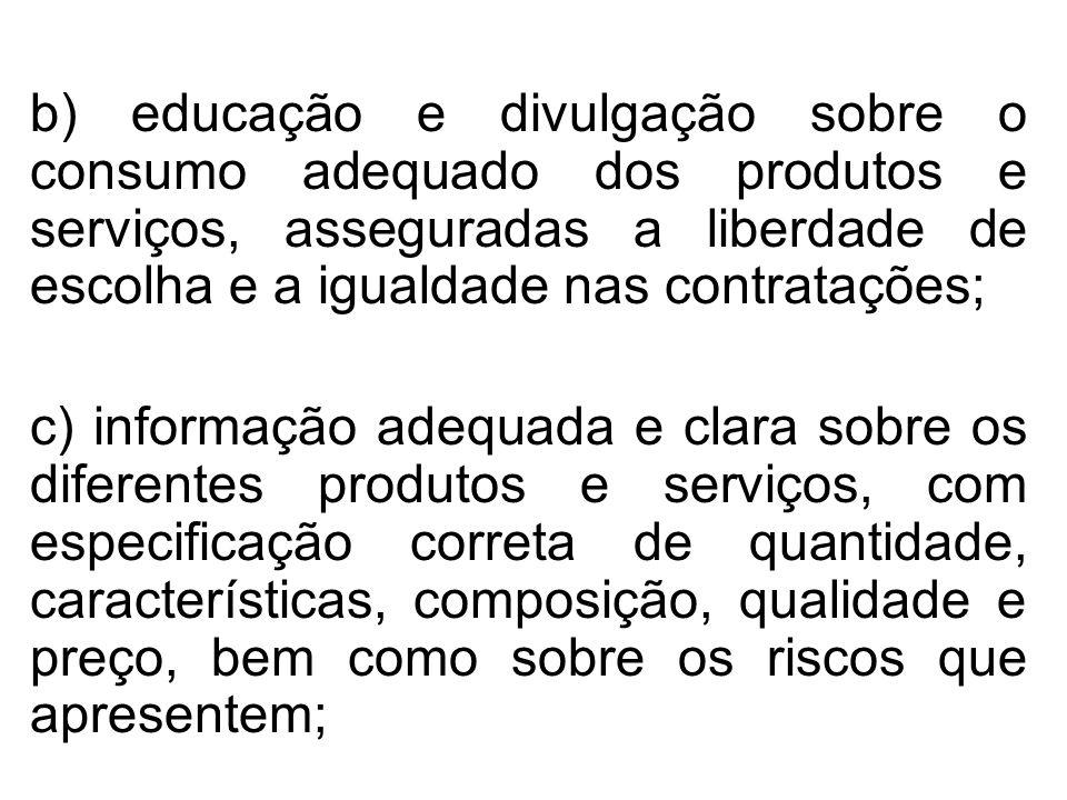 b) educação e divulgação sobre o consumo adequado dos produtos e serviços, asseguradas a liberdade de escolha e a igualdade nas contratações;
