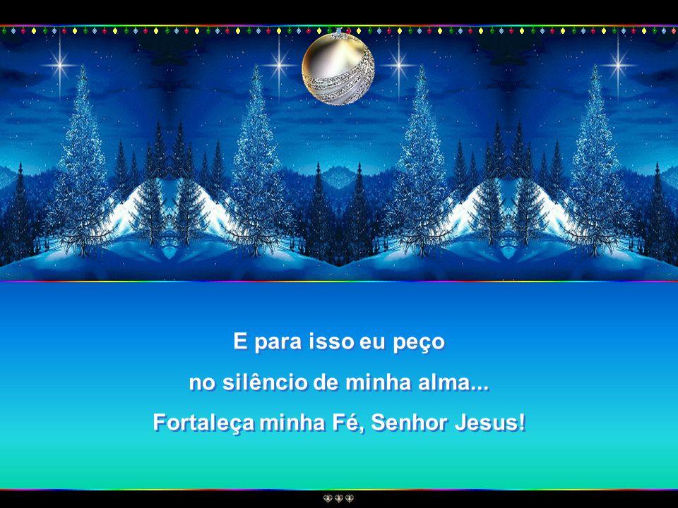 no silêncio de minha alma... Fortaleça minha Fé, Senhor Jesus!