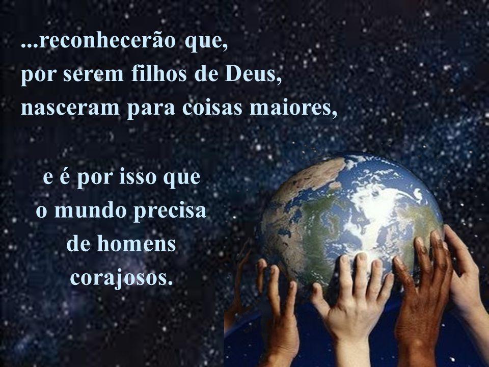 ...reconhecerão que, por serem filhos de Deus, nasceram para coisas maiores, e é por isso que. o mundo precisa.