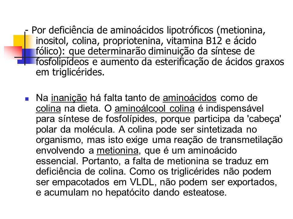 - Por deficiência de aminoácidos lipotróficos (metionina, inositol, colina, propriotenina, vitamina B12 e ácido fólico): que determinarão diminuição da síntese de fosfolipídeos e aumento da esterificação de ácidos graxos em triglicérides.