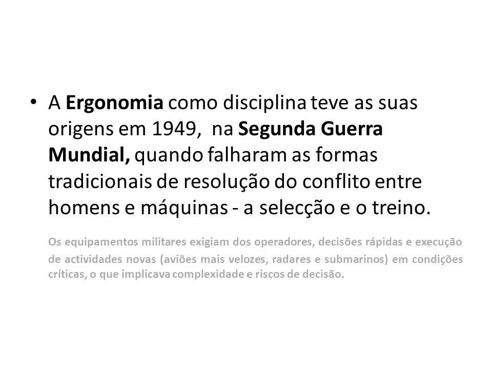 A Ergonomia como disciplina teve as suas origens em 1949, na Segunda Guerra Mundial, quando falharam as formas tradicionais de resolução do conflito entre homens e máquinas - a selecção e o treino.