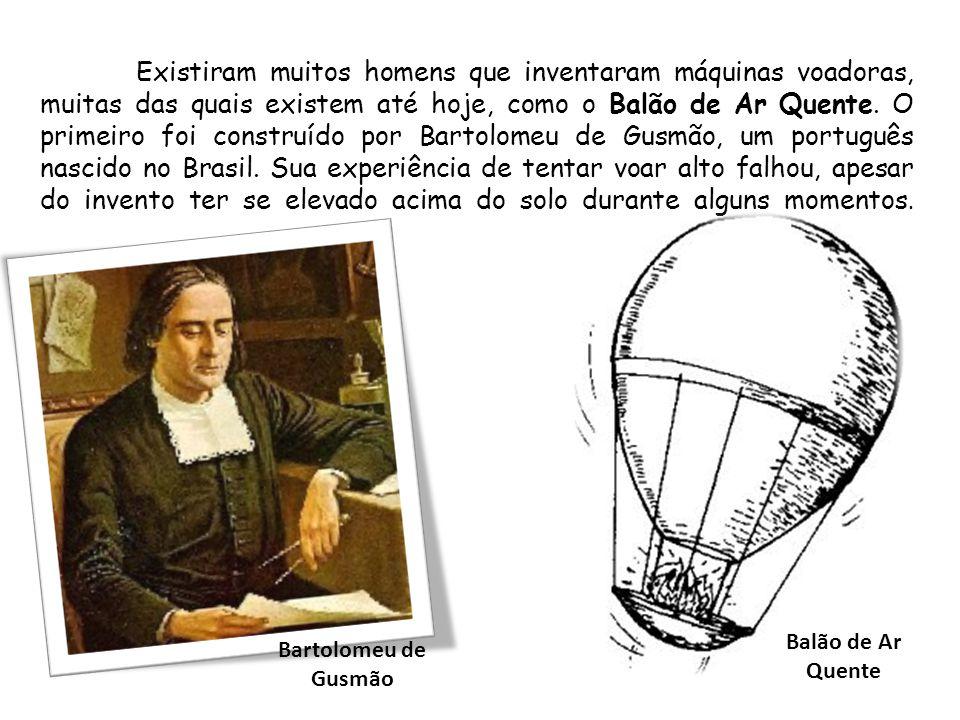 Existiram muitos homens que inventaram máquinas voadoras, muitas das quais existem até hoje, como o Balão de Ar Quente. O primeiro foi construído por Bartolomeu de Gusmão, um português nascido no Brasil. Sua experiência de tentar voar alto falhou, apesar do invento ter se elevado acima do solo durante alguns momentos.