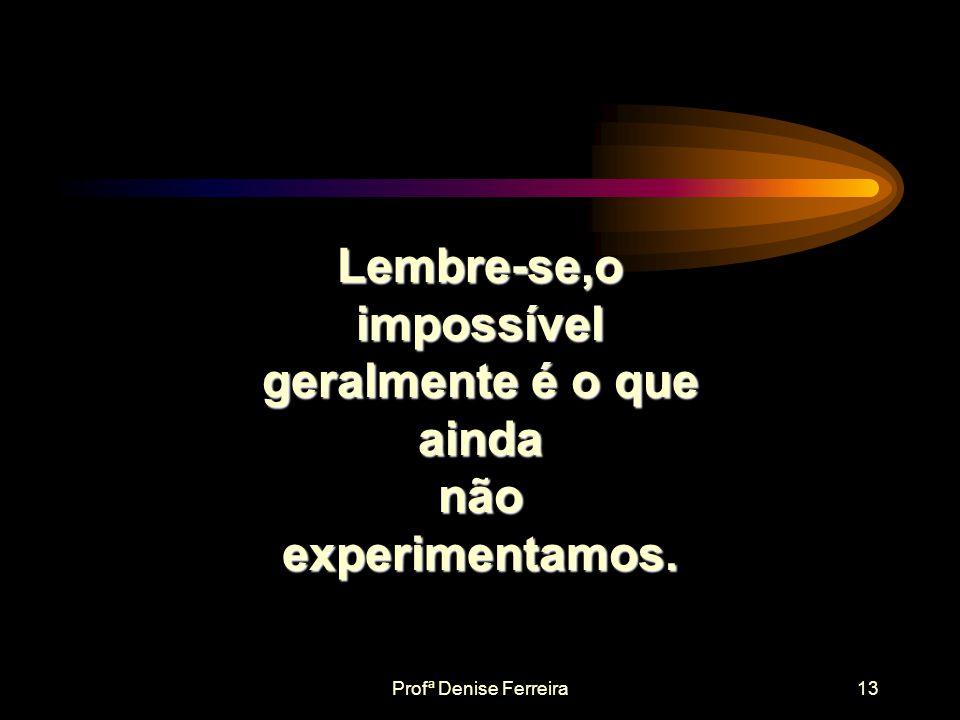 Lembre-se,o impossível geralmente é o que ainda não experimentamos.