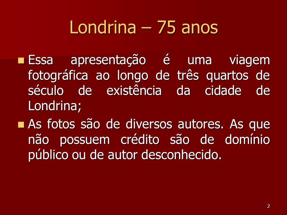 Londrina – 75 anos Essa apresentação é uma viagem fotográfica ao longo de três quartos de século de existência da cidade de Londrina;