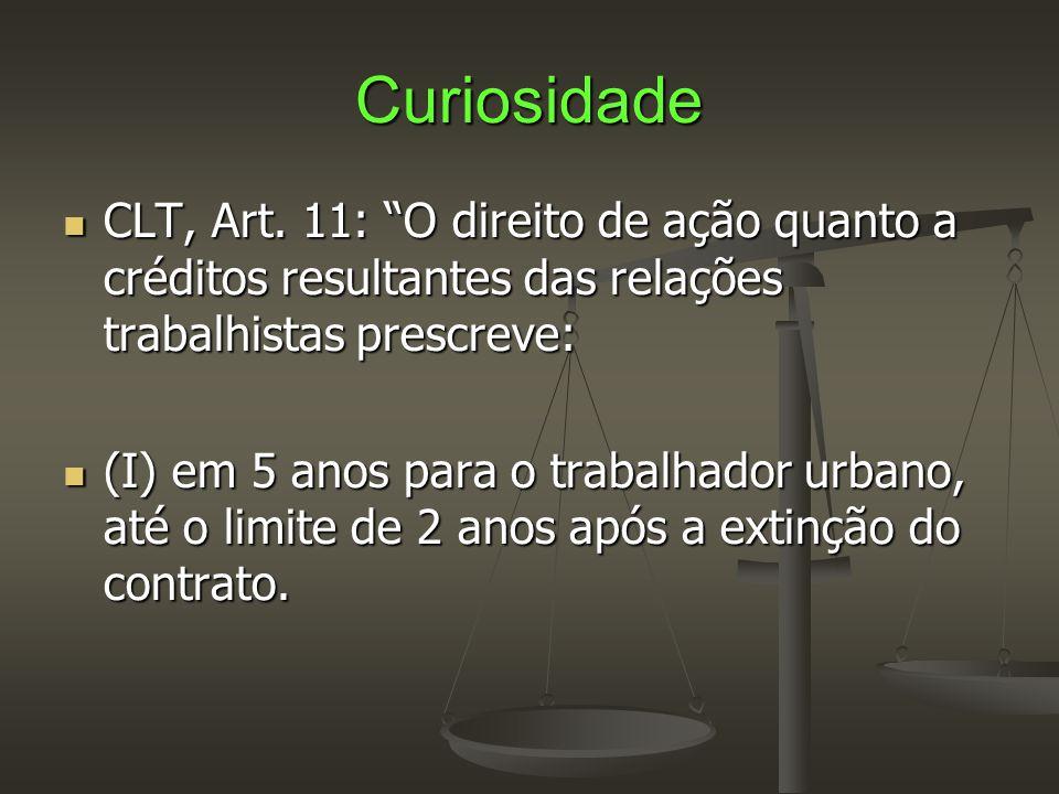 Curiosidade CLT, Art. 11: O direito de ação quanto a créditos resultantes das relações trabalhistas prescreve: