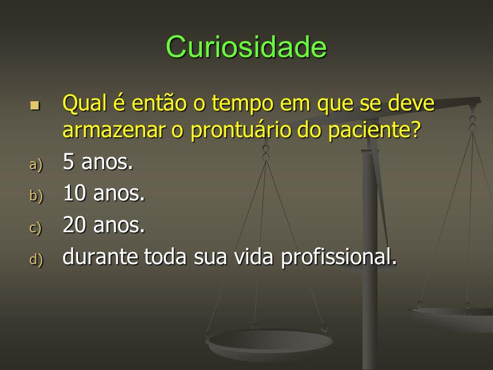 Curiosidade Qual é então o tempo em que se deve armazenar o prontuário do paciente 5 anos. 10 anos.