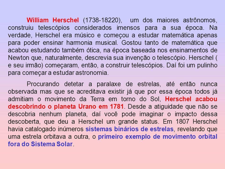 William Herschel (1738-18220), um dos maiores astrônomos, construiu telescópios considerados imensos para a sua época. Na verdade, Herschel era músico e começou a estudar matemática apenas para poder ensinar harmonia musical. Gostou tanto de matemática que acabou estudando também ótica, na época baseada nos ensinamentos de Newton que, naturalmente, descrevia sua invenção o telescópio. Herschel ( e seu irmão) começaram, então, a construir telescópios. Daí foi um pulinho para começar a estudar astronomia.