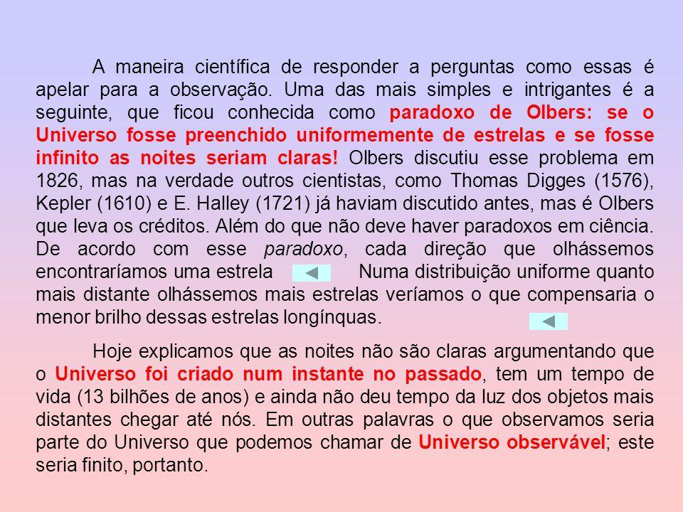 A maneira científica de responder a perguntas como essas é apelar para a observação. Uma das mais simples e intrigantes é a seguinte, que ficou conhecida como paradoxo de Olbers: se o Universo fosse preenchido uniformemente de estrelas e se fosse infinito as noites seriam claras! Olbers discutiu esse problema em 1826, mas na verdade outros cientistas, como Thomas Digges (1576), Kepler (1610) e E. Halley (1721) já haviam discutido antes, mas é Olbers que leva os créditos. Além do que não deve haver paradoxos em ciência. De acordo com esse paradoxo, cada direção que olhássemos encontraríamos uma estrela Numa distribuição uniforme quanto mais distante olhássemos mais estrelas veríamos o que compensaria o menor brilho dessas estrelas longínquas.