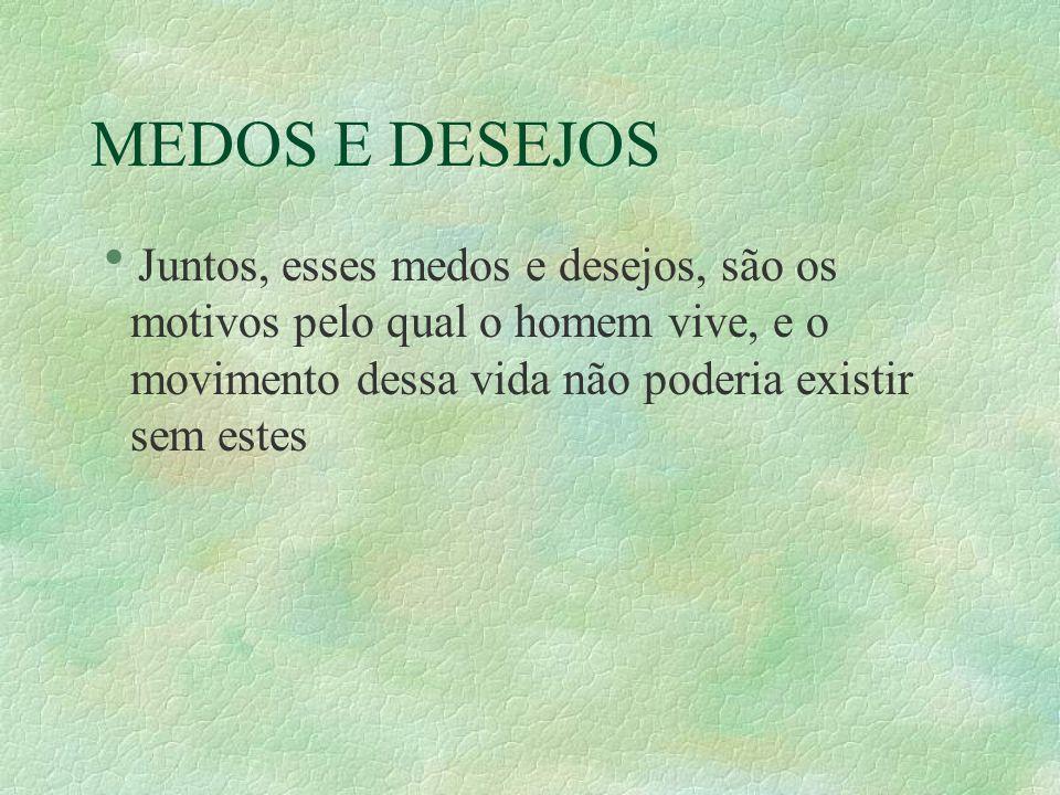 MEDOS E DESEJOS Juntos, esses medos e desejos, são os motivos pelo qual o homem vive, e o movimento dessa vida não poderia existir sem estes.