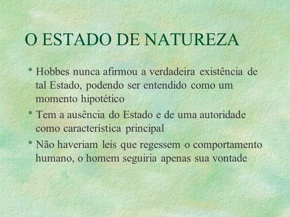 O ESTADO DE NATUREZA Hobbes nunca afirmou a verdadeira existência de tal Estado, podendo ser entendido como um momento hipotético.