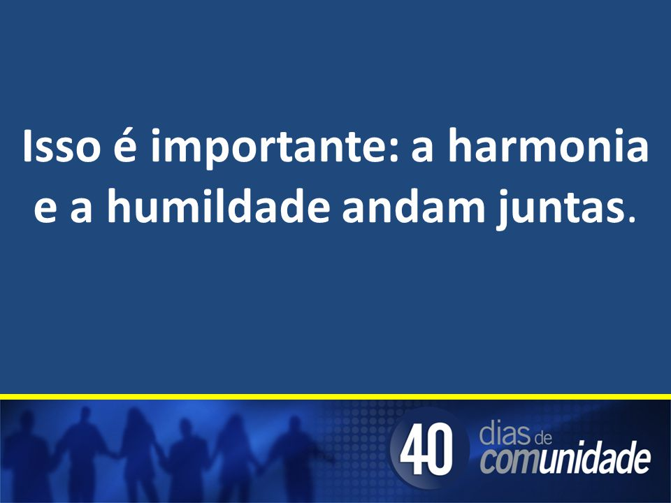 Isso é importante: a harmonia e a humildade andam juntas.