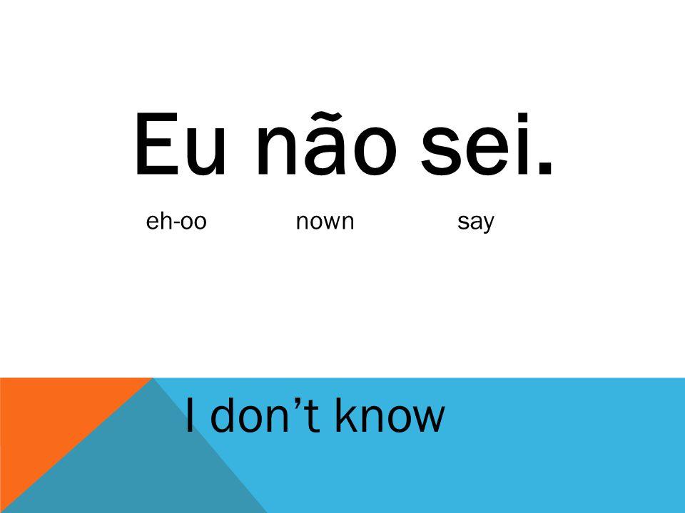 Eu não sei. eh-oo nown say I don't know