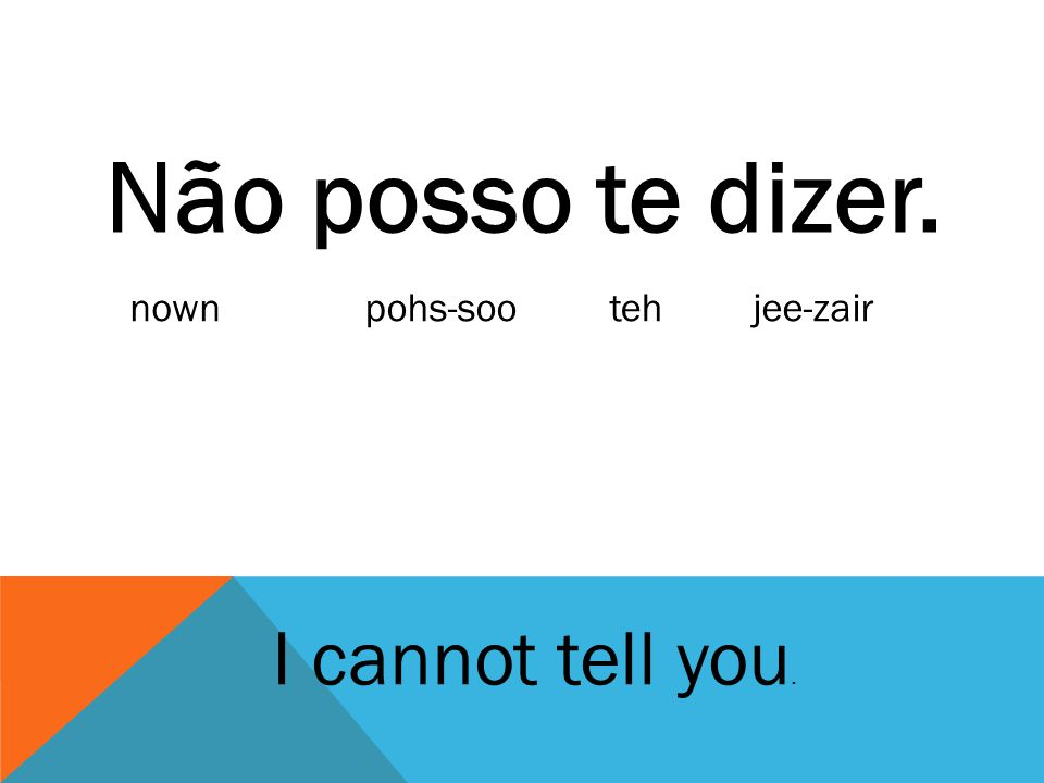 Não posso te dizer. nown pohs-soo teh jee-zair I cannot tell you.