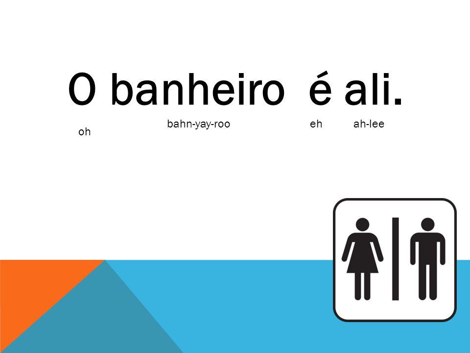 O banheiro é ali. bahn-yay-roo eh ah-lee oh