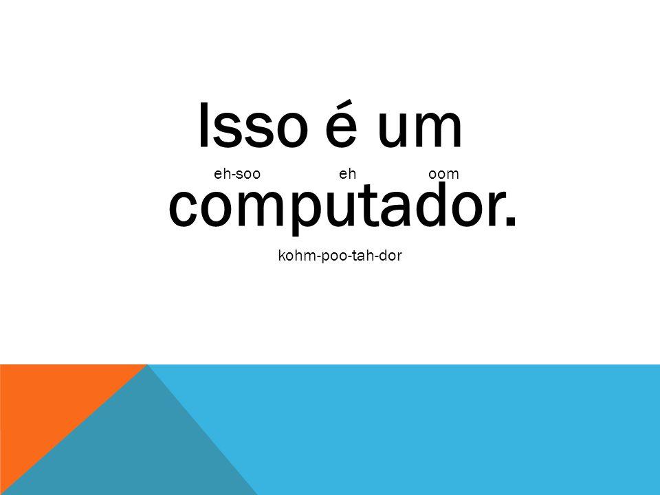 Isso é um computador. eh-soo eh oom kohm-poo-tah-dor