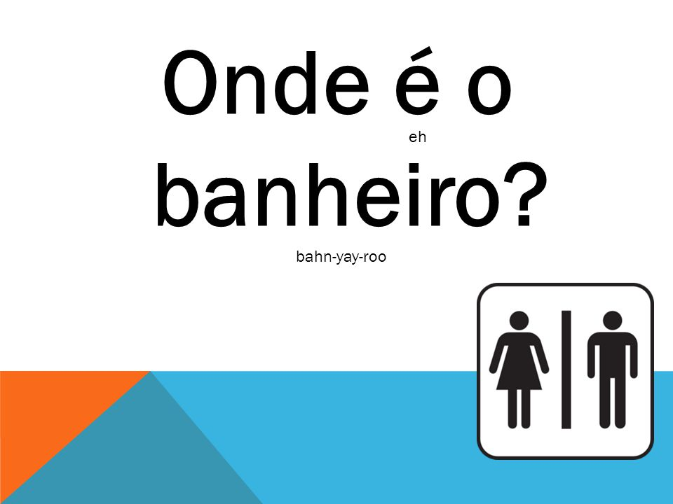 Onde é o banheiro eh bahn-yay-roo
