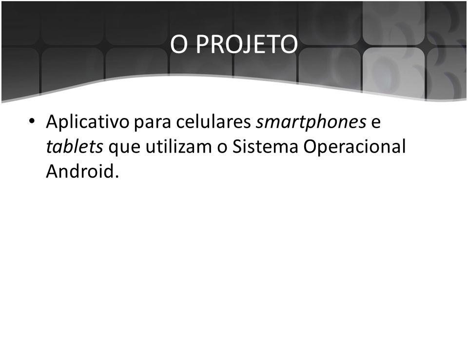O PROJETO Aplicativo para celulares smartphones e tablets que utilizam o Sistema Operacional Android.