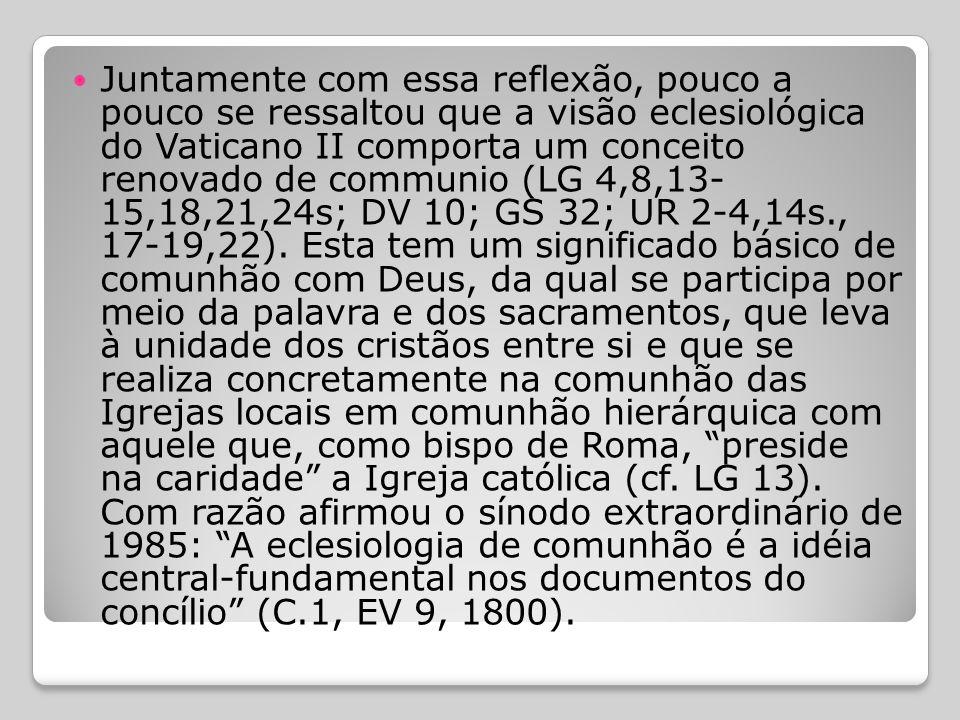 Juntamente com essa reflexão, pouco a pouco se ressaltou que a visão eclesiológica do Vaticano II comporta um conceito renovado de communio (LG 4,8,13- 15,18,21,24s; DV 10; GS 32; UR 2-4,14s., 17-19,22).