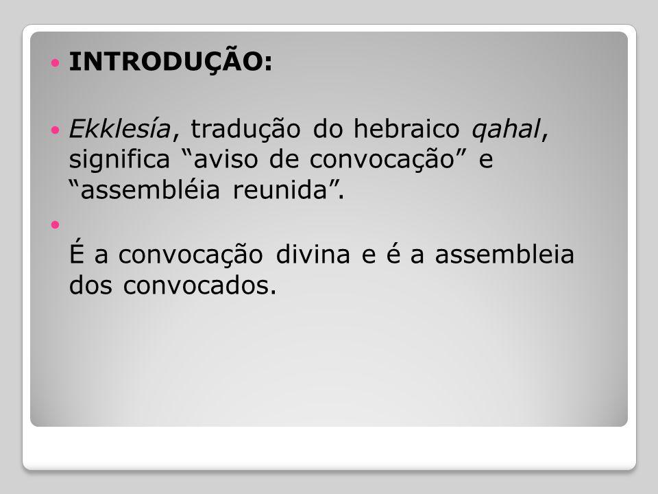 INTRODUÇÃO: Ekklesía, tradução do hebraico qahal, significa aviso de convocação e assembléia reunida .