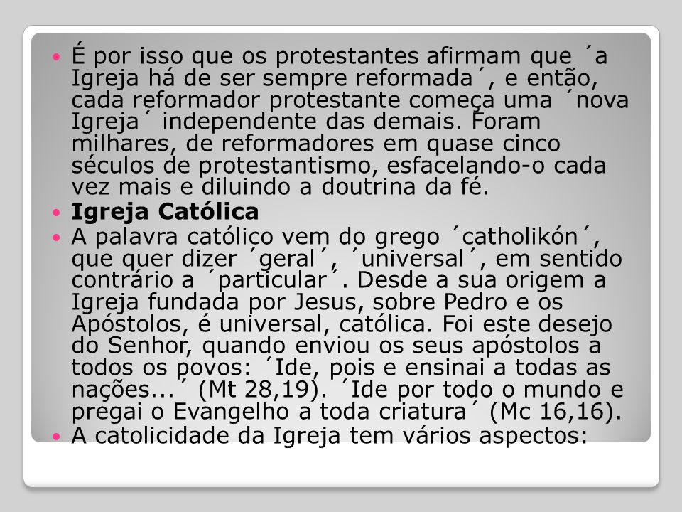 É por isso que os protestantes afirmam que ´a Igreja há de ser sempre reformada´, e então, cada reformador protestante começa uma ´nova Igreja´ independente das demais. Foram milhares, de reformadores em quase cinco séculos de protestantismo, esfacelando-o cada vez mais e diluindo a doutrina da fé.
