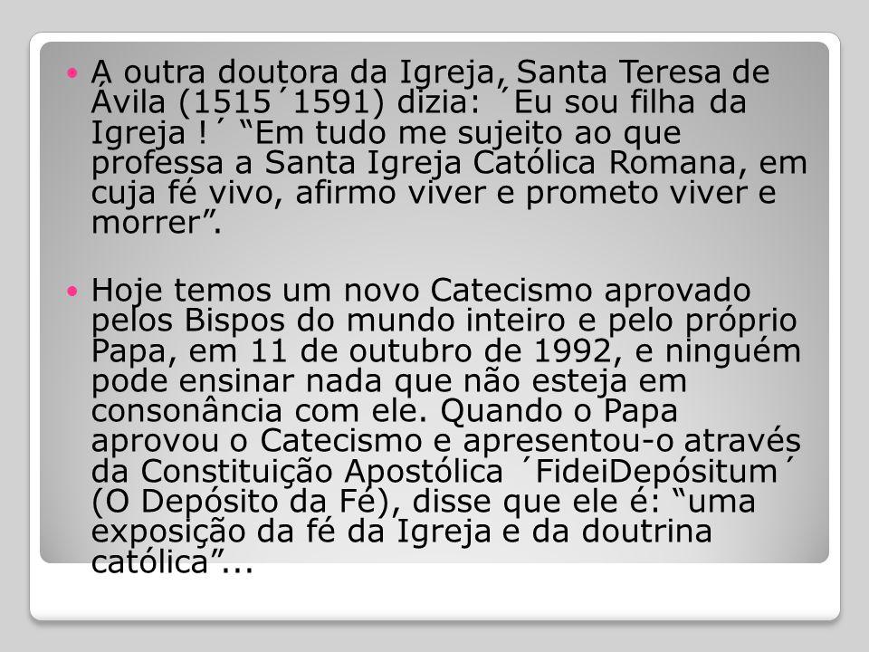 A outra doutora da Igreja, Santa Teresa de Ávila (1515´1591) dizia: ´Eu sou filha da Igreja !´ Em tudo me sujeito ao que professa a Santa Igreja Católica Romana, em cuja fé vivo, afirmo viver e prometo viver e morrer .
