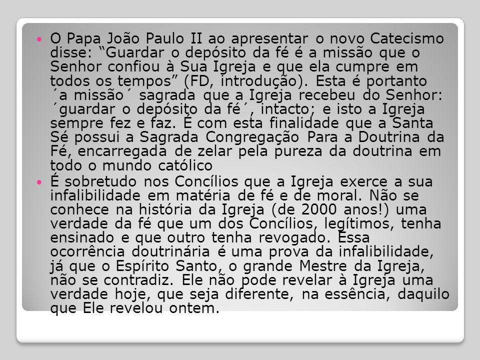 O Papa João Paulo II ao apresentar o novo Catecismo disse: Guardar o depósito da fé é a missão que o Senhor confiou à Sua Igreja e que ela cumpre em todos os tempos (FD, introdução). Esta é portanto ´a missão´ sagrada que a Igreja recebeu do Senhor: ´guardar o depósito da fé´, intacto; e isto a Igreja sempre fez e faz. É com esta finalidade que a Santa Sé possui a Sagrada Congregação Para a Doutrina da Fé, encarregada de zelar pela pureza da doutrina em todo o mundo católico