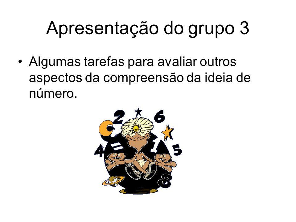 Apresentação do grupo 3 Algumas tarefas para avaliar outros aspectos da compreensão da ideia de número.