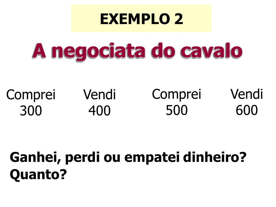 A negociata do cavalo EXEMPLO 2 Comprei300 Vendi 400 Comprei 500 Vendi