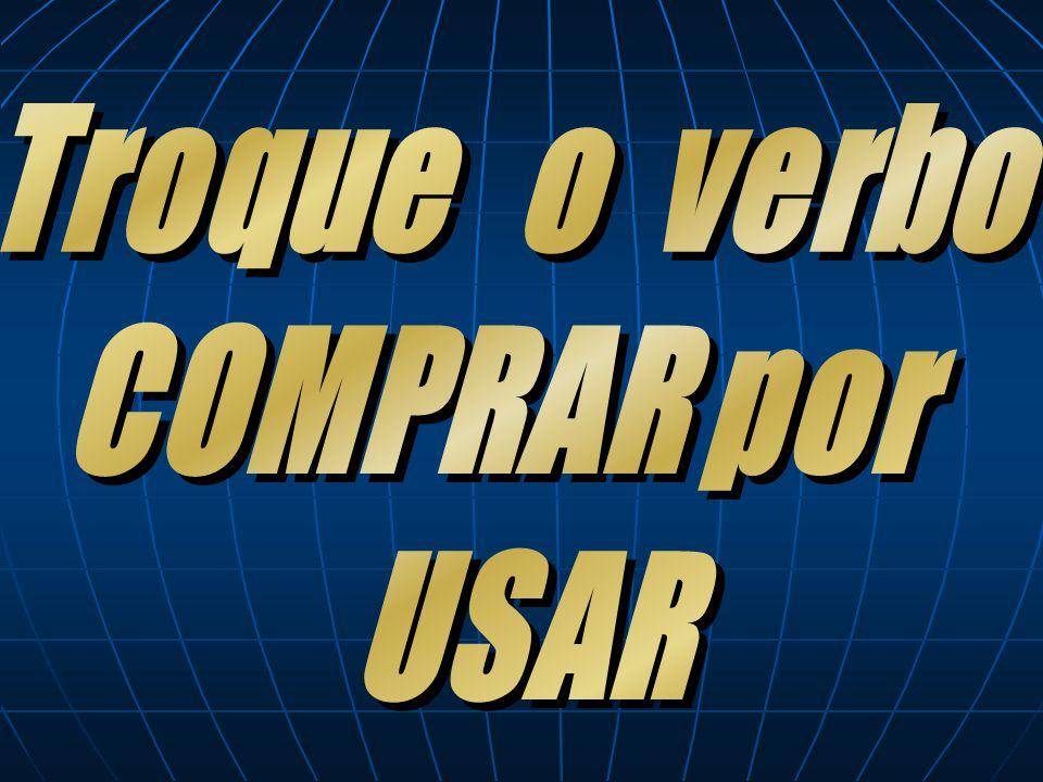 Troque o verbo COMPRAR por USAR