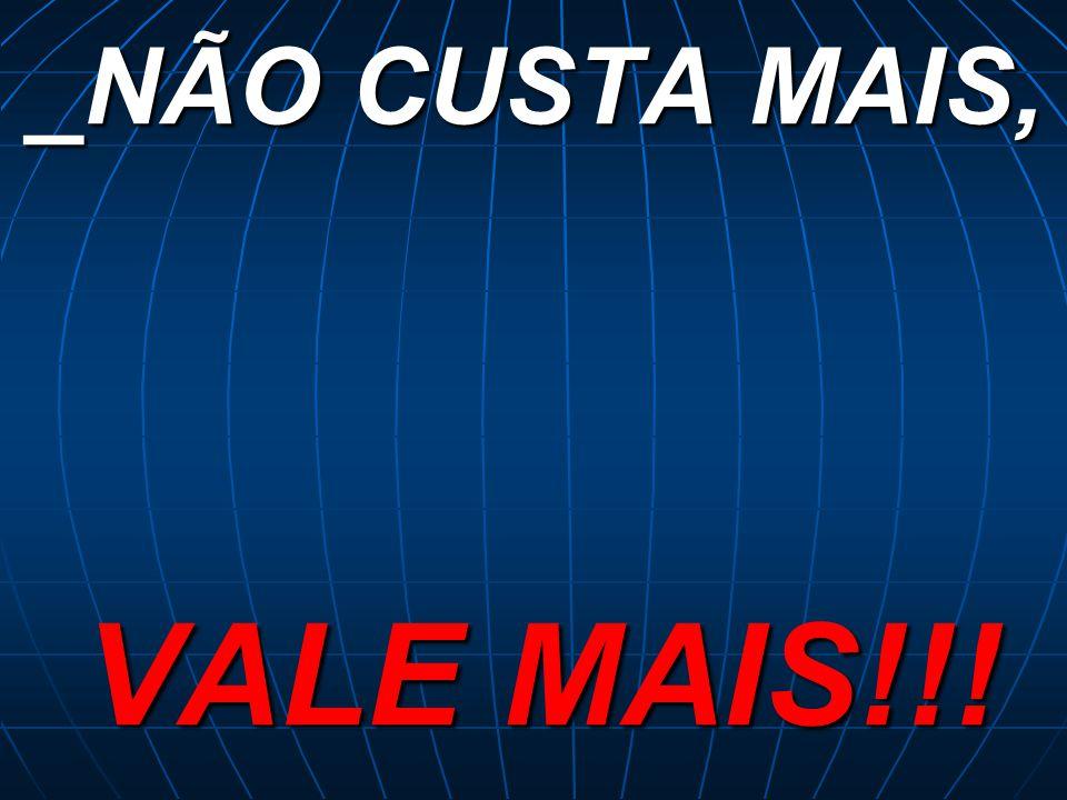 _NÃO CUSTA MAIS, VALE MAIS!!!