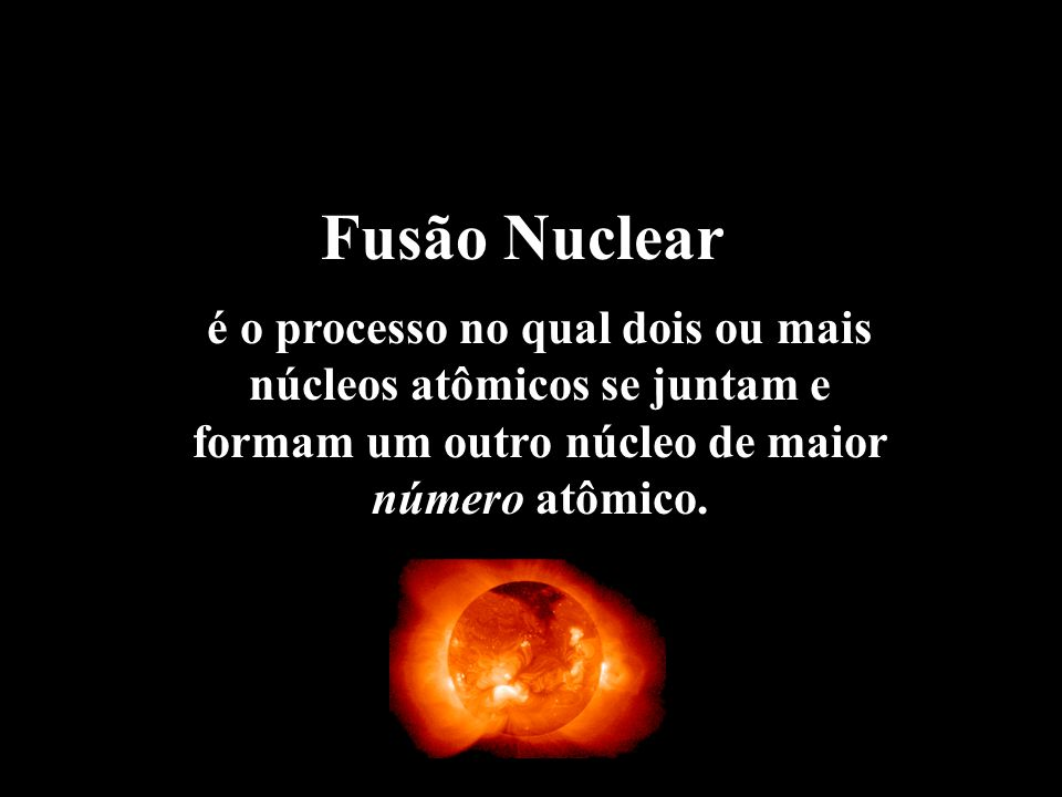 Fusão Nuclear é o processo no qual dois ou mais núcleos atômicos se juntam e formam um outro núcleo de maior número atômico.