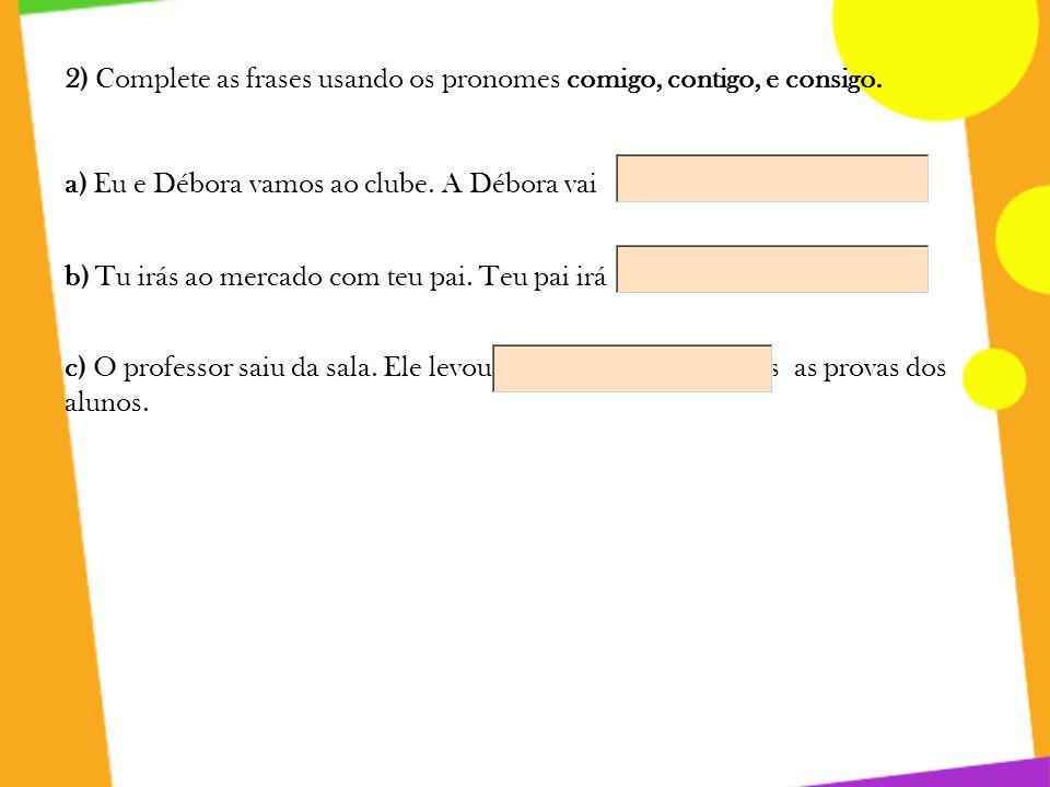 2) Complete as frases usando os pronomes comigo, contigo, e consigo.