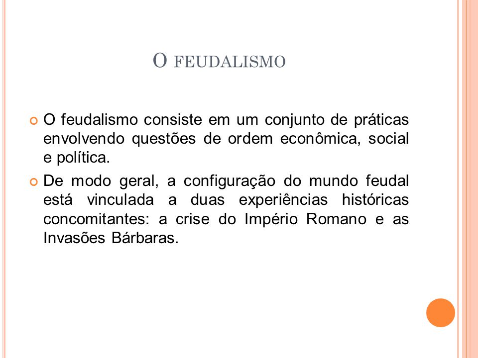 O feudalismo O feudalismo consiste em um conjunto de práticas envolvendo questões de ordem econômica, social e política.