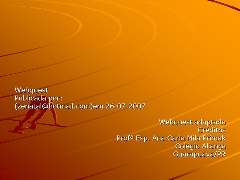 Webquest Publicada por: (zenatal@hotmail.com)em 26-07-2007. Webquest adaptada. Créditos. Profª Esp. Ana Carla Mila Primak.