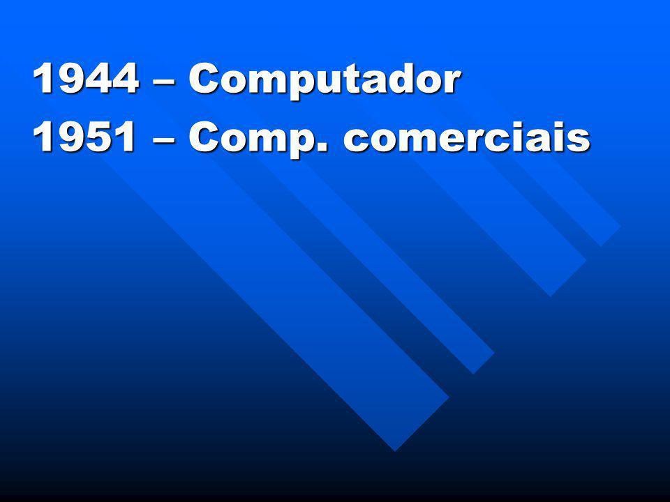 1944 – Computador 1951 – Comp. comerciais