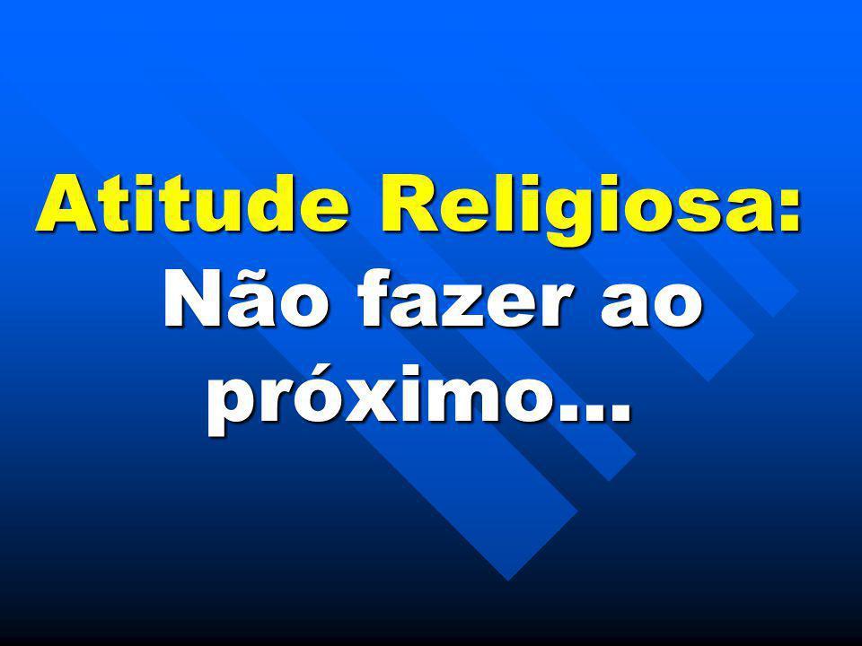 Atitude Religiosa: Não fazer ao próximo...